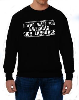 I Was Made For American Sign Language Sweatshirt
