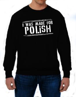 I Was Made For Polish Sweatshirt