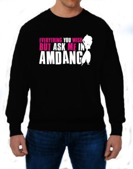 Anything You Want, But Ask Me In Amdang Sweatshirt