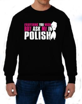Anything You Want, But Ask Me In Polish Sweatshirt