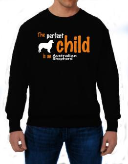 The Perfect Child Is An Australian Shepherd Sweatshirt