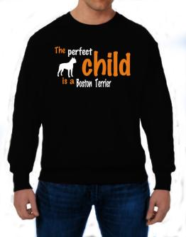 The Perfect Child Is A Boston Terrier Sweatshirt