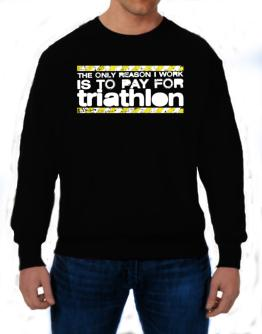 The Only Reason I Work Is To Pay For Triathlon Sweatshirt