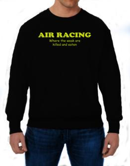 Air Racing Where The Weak Are Killed And Eaten Sweatshirt