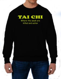 Tai Chi Where The Weak Are Killed And Eaten Sweatshirt
