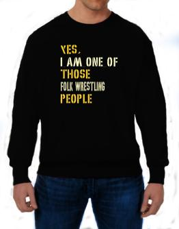 Yes I Am One Of Those Folk Wrestling People Sweatshirt