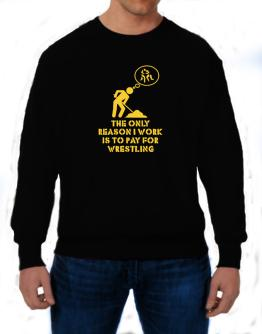 The Only Reason I Work Is To Pay For Wrestling Sweatshirt