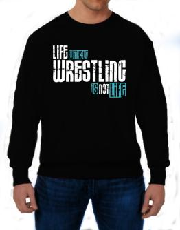 Life Without Wrestling ... Is Not Life ! Sweatshirt