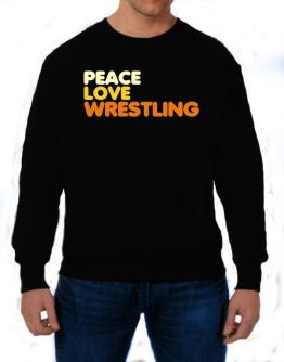 Peace , Love And Wrestling Sweatshirt