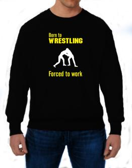 """  BORN TO Wrestling , FORCED TO WORK  ! / SIGN "" Sweatshirt"