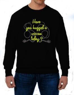 Have You Hugged A Wiccan Today? Sweatshirt