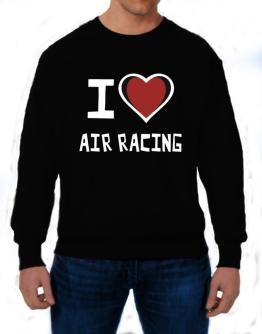 I Love Air Racing Sweatshirt