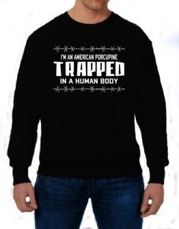 I Am American Porcupine Trapped In A Human Body Sweatshirt