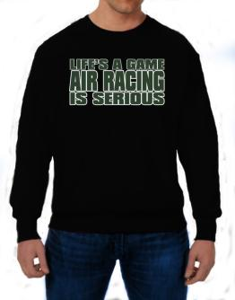 Life Is A Game , Air Racing Is Serious !!! Sweatshirt