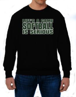 Life Is A Game , Softball Is Serious !!! Sweatshirt