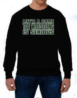 Life Is A Game , Toe Wrestling Is Serious !!! Sweatshirt