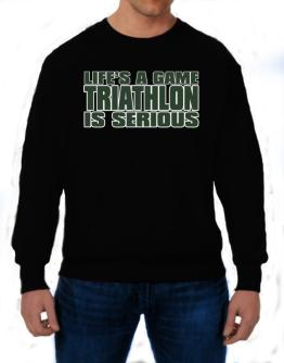 Life Is A Game , Triathlon Is Serious !!! Sweatshirt