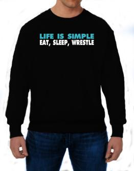 Life Is Simple . Eat, Sleep, Wrestle Sweatshirt