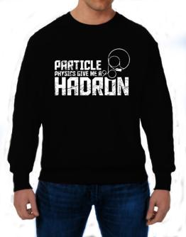 Particle physics give me a hadron Sweatshirt
