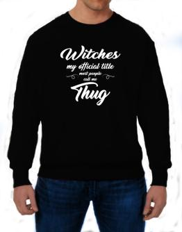 Witches my official title most people call me thug Sweatshirt