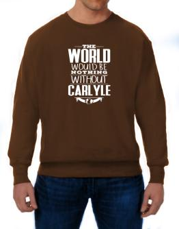 The world would be nothing without Carlyle Sweatshirt