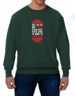 Once you put my meat in your mouth Sweatshirt