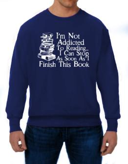 Not Addicted to Reading Can Stop Finish this Book Sweatshirt