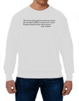 The most exciting phrase to hear in science, the one that heralds new discoverie Sweatshirt