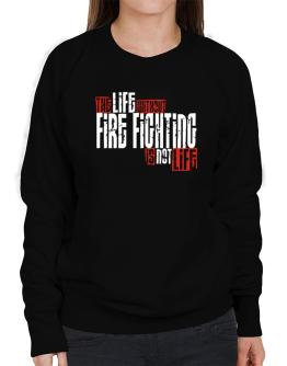 Life Without Fire Fighting Is Not Life Sweatshirt-Womens