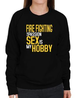 Fire Fighting Is My Passion, Sex Is My Hobby Sweatshirt-Womens
