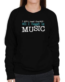 I Don´t Need Theraphy... All I Need Is Music Sweatshirt-Womens