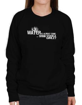 Water Is Almost Gone .. Drink Vodka Gimlet Sweatshirt-Womens