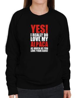 Yes! I Really Do Love My Alpaca As Much As You Love Your Kids! Sweatshirt-Womens