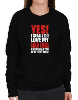 Yes! I Really Do Love My Andean Condor As Much As You Love Your Kids! Sweatshirt-Womens