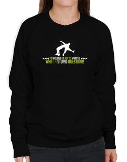 To Wrestle or not to Wrestle, what a stupid question!! Sweatshirt-Womens