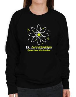 If Aerobatics Were Easy, It Would Be Called Quantum Mechanics Sweatshirt-Womens