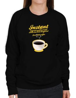 Instant Agricultural Microbiologist, just add coffee Sweatshirt-Womens
