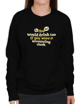 You Would Drink Too, If You Were An Accounting Clerk Sweatshirt-Womens