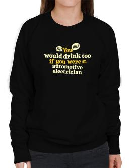 You Would Drink Too, If You Were An Automotive Electrician Sweatshirt-Womens