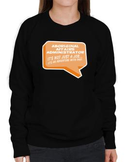 """ Aboriginal Affairs Administrator ""  Adventure with pay Sweatshirt-Womens"