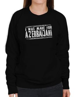 I Was Made For Azerbaijani Sweatshirt-Womens