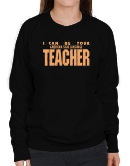 I Can Be You American Sign Language Teacher Sweatshirt-Womens
