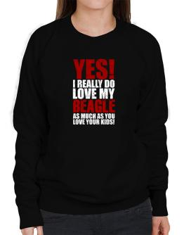 Yes! I Really Do Love My Beagle Sweatshirt-Womens
