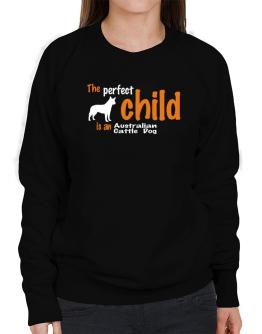 The Perfect Child Is An Australian Cattle Dog Sweatshirt-Womens
