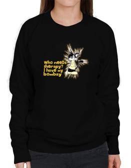 Who Needs Therapy? I Have My Bombay Sweatshirt-Womens