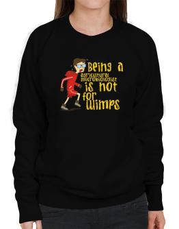 Being An Agricultural Microbiologist Is Not For Wimps Sweatshirt-Womens