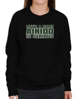 Life Is A Game , Aikido Is Serious !!! Sweatshirt-Womens