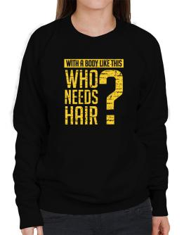 With a body like this, Who needs hair ? Sweatshirt-Womens