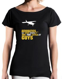 """ Aerobatics ... ALL OTHER SPORTS ARE FOR LITTLE GUYS "" T-Shirt - Boat-Neck-Womens"