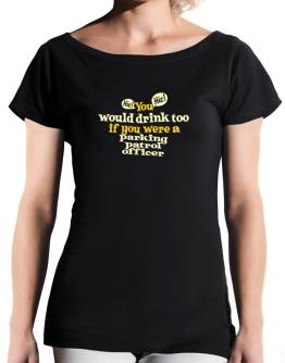You Would Drink Too, If You Were A Parking Patrol Officer T-Shirt - Boat-Neck-Womens